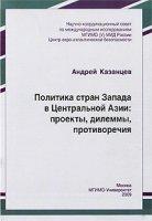 Политика стран Запада в Центральной Азии:  проекты,  дилеммы,  противоречия.  Монография.