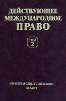 Действующее международное право:  Учебное пособие в 2 тт. :  Т. 2.