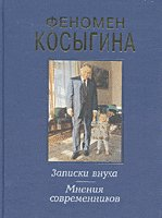 Феномен Косыгина.  Записки внука.  Мнения современников