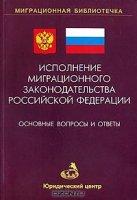 Исполнение миграционного законодательства Российской Федерации.  Основные вопросы и ответы.  Выпуск 1