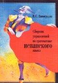 Сборник упражнений по грамматике испанского языка:  Учебное пособие.    -  -  2013