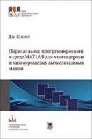 Параллельное программирование в среде MATLAB для многоядерных и многоуровневых вычислительных машин.