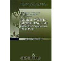 GLOBAL WORLD – GLOBAL ENGLISH International Organizations:  Pros and Cons Международные организации:  За и против:  уч. пос.  для вузов.