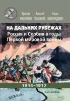 На дальних рубежах.  Россия и Сербия в годы Первой мировой войны.  1914 - 1917.