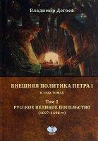 Внешняя политика Петра I.  В трех томах.  Том 1.  Русское Великое посольство.   (1697 - 1698 гг. ) .