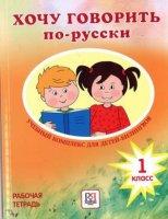 Хочу говорить по - русски.  Учебный комплекс для детей - билингвов.  1 класс.  Рабочая тетрадь