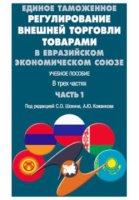 Единое таможенное регулирование внешней торговли товарами в Евразийском экономическом союзе.  Учебное пособие.  В трех частях.  Часть 1.